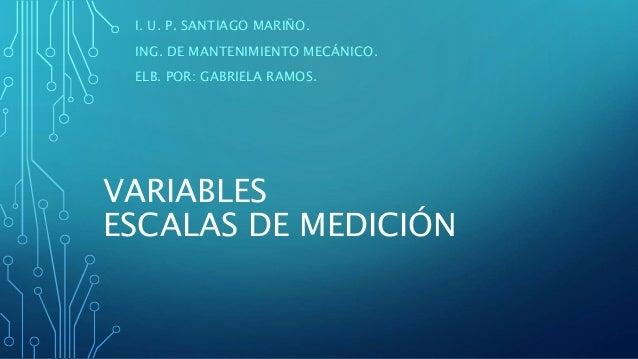 VARIABLES ESCALAS DE MEDICIÓN I. U. P. SANTIAGO MARIÑO. ING. DE MANTENIMIENTO MECÁNICO. ELB. POR: GABRIELA RAMOS.