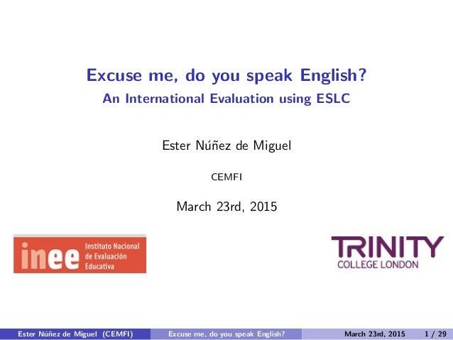 Excuse me, do you speak English? An International Evaluation using ESLC Ester N´u˜nez de Miguel CEMFI March 23rd, 2015 Est...