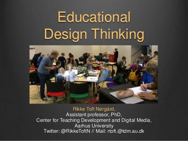 Educational Design Thinking Rikke Toft Nørgård, Assistant professor, PhD, Center for Teaching Development and Digital Medi...
