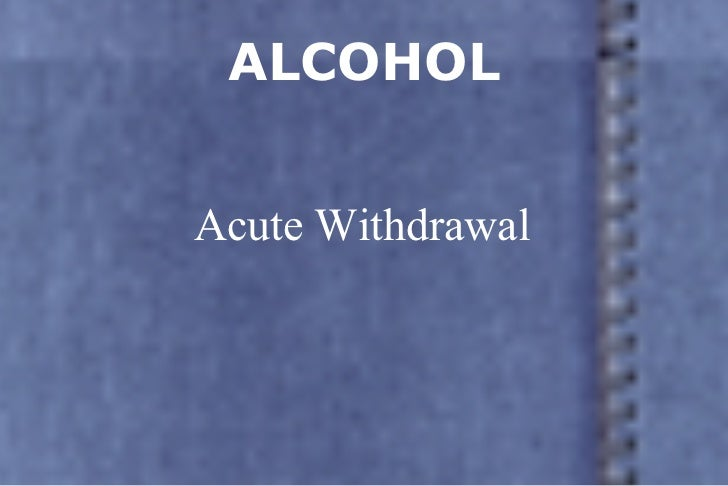 ALCOHOL Acute Withdrawal