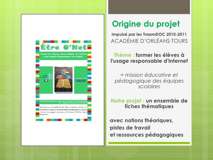 Origine du projet Impulsé par les TraamDOC 2010-2011ACADÉMIE D'ORLÉANS-TOURS  Thème : former les élèves àlusage responsabl...