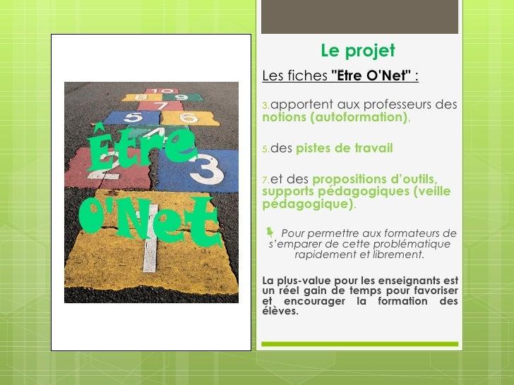 """Le projetLes fiches """"Être ONet"""" :3.apportent aux professeurs desnotions (autoformation),5.des   pistes de travail   des pr..."""