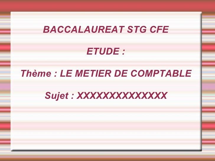 BACCALAUREAT STG CFE ETUDE : Thème : LE METIER DE COMPTABLE Sujet : XXXXXXXXXXXXXX