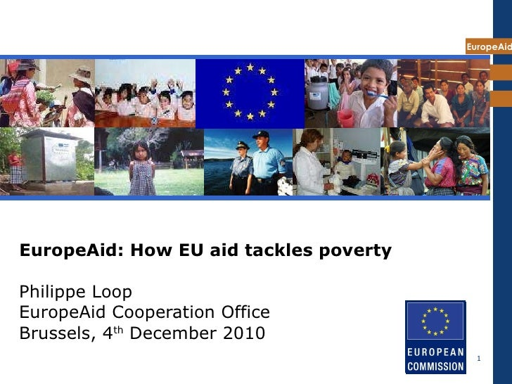 EuropeAid: How EU aid tackles poverty   Philippe Loop EuropeAid Cooperation Office Brussels, 4 th  December 2010