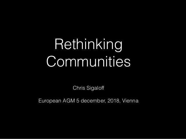 Rethinking Communities Chris Sigaloff European AGM 5 december, 2018, Vienna