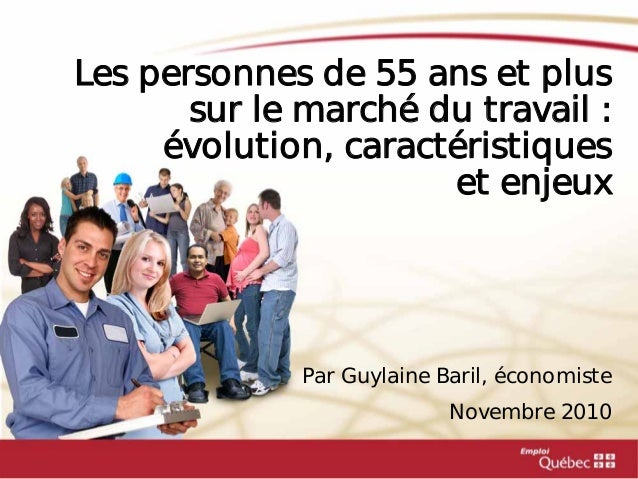 Les personnes de 55 ans et plus sur le marché du travail : évolution, caractéristiques et enjeux Par Guylaine Baril, écono...
