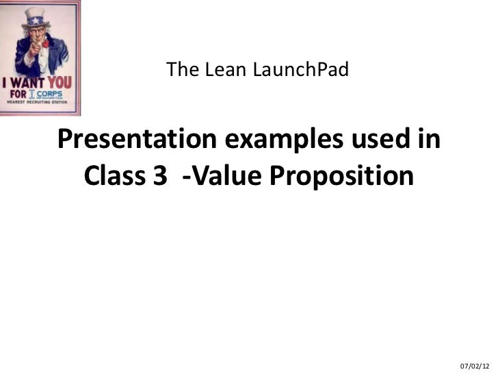 The Lean LaunchPadPresentation examples used in  Class 3 -Value Proposition                                07/02/12