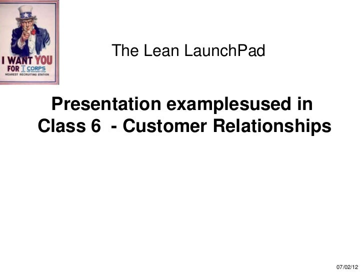The Lean LaunchPad Presentation examplesused inClass 6 - Customer Relationships                                   07/02/12