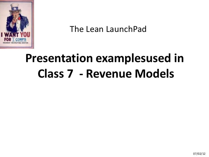The Lean LaunchPadPresentation examplesused in  Class 7 - Revenue Models                               07/02/12