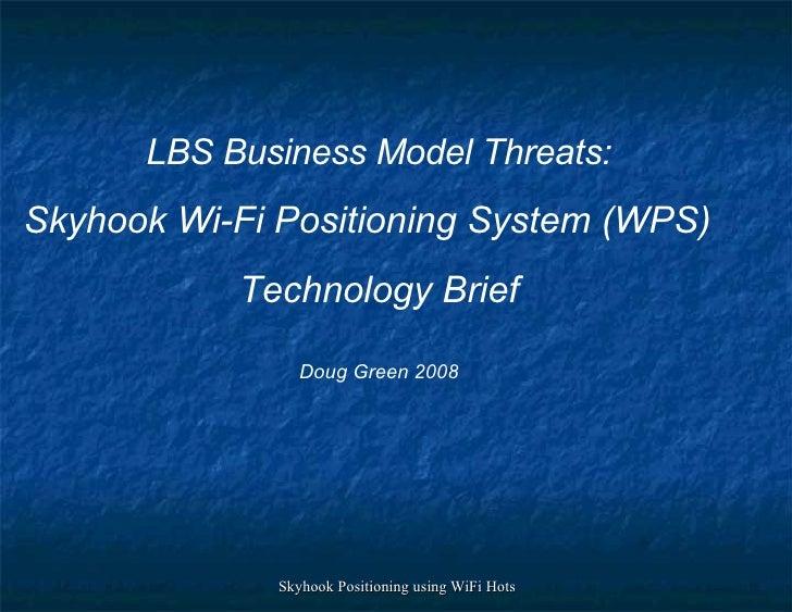 LBS Business Model Threats: Skyhook Wi-Fi Positioning System (WPS) Technology Brief Doug Green 2008