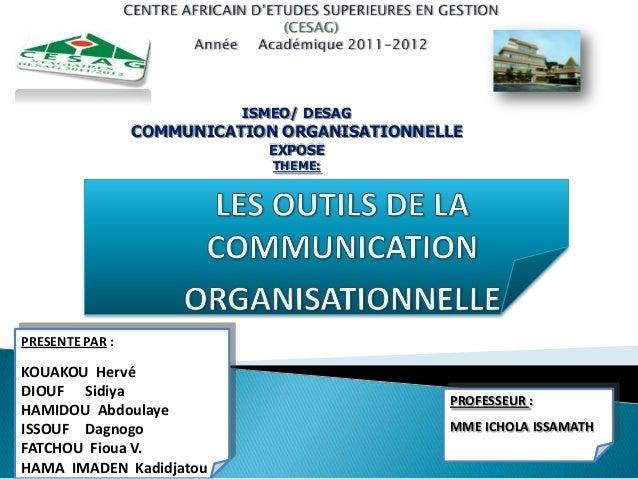 ISMEO/ DESAG COMMUNICATION ORGANISATIONNELLE EXPOSE THEME: PRESENTE PAR : KOUAKOU Hervé DIOUF Sidiya HAMIDOU Abdoulaye ISS...