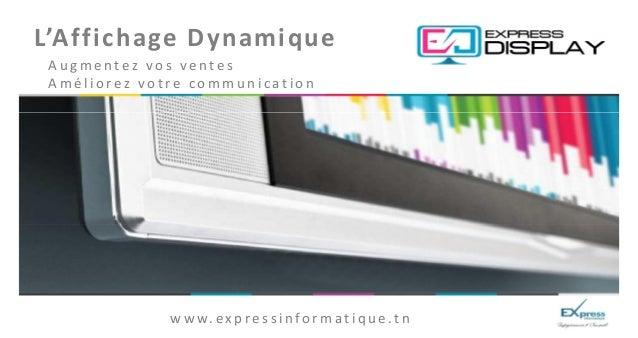 L'Affichage DynamiqueAugmentez vos ventesAméliorez votre communication             w w w. e x p r e s s i n f o r m a t i ...