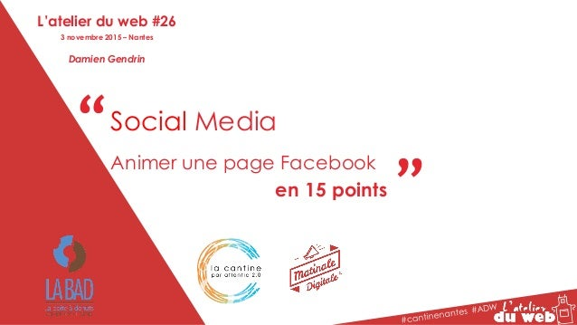 """"""" """"Social Media Animer une page Facebook en 15 points L'atelier du web #26 3 novembre 2015 – Nantes Damien Gendrin"""