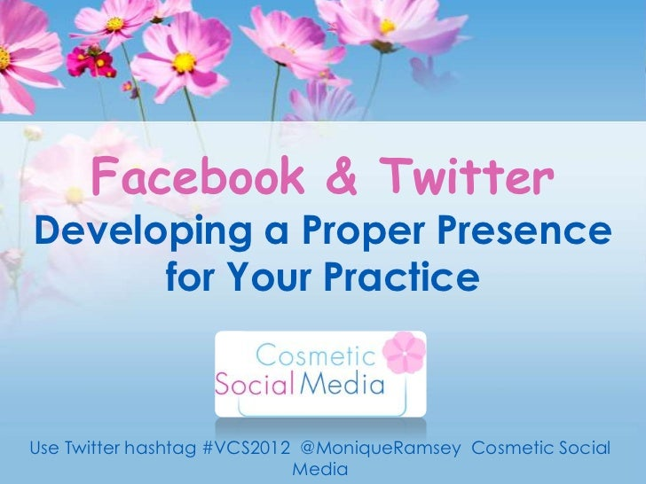 Facebook & TwitterDeveloping a Proper Presence      for Your PracticeUse Twitter hashtag #VCS2012 @MoniqueRamsey Cosmetic ...