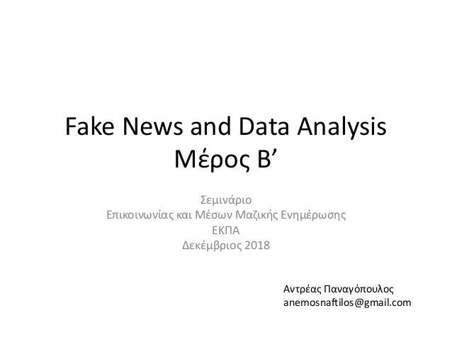 Fake News and Data Analysis Μέρος Β' Σεμινάριο Επικοινωνίας και Μέσων Μαζικής Ενημέρωσης EKΠΑ Δεκέμβριος 2018 Αντρέας Πανα...