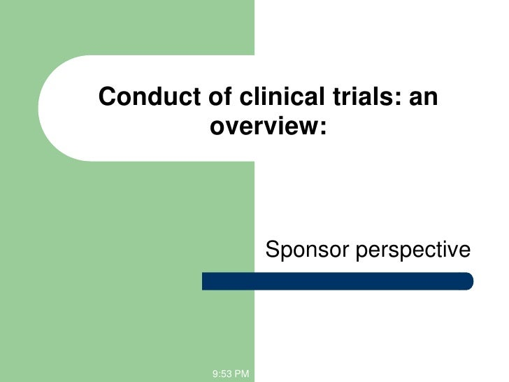 Conduct of clinical trials: an        overview:                    Sponsor perspective          9:53 PM