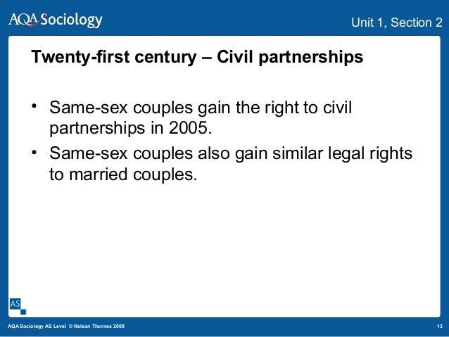 13AQA Sociology AS Level © Nelson Thornes 2008 Unit 1, Section 2 Twenty-first century – Civil partnerships • Same-sex coup...