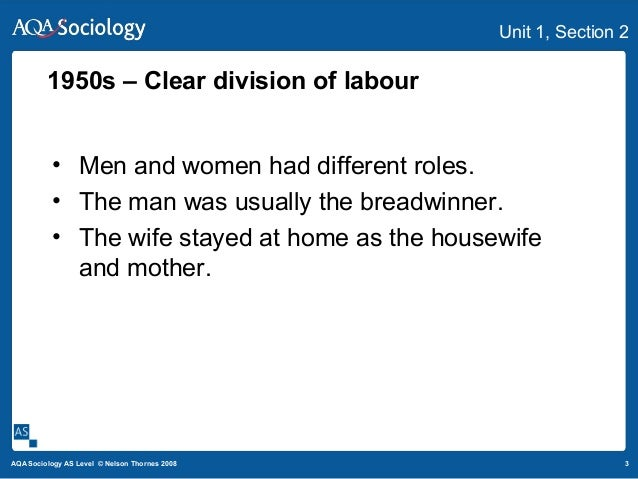 3AQA Sociology AS Level © Nelson Thornes 2008 Unit 1, Section 2 • Men and women had different roles. • The man was usually...