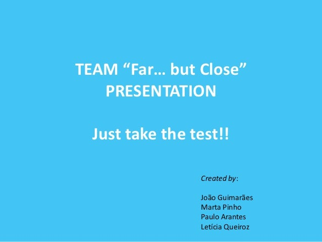 "TEAM ""Far… but Close""   PRESENTATION  Just take the test!!                 Created by:                 João Guimarães     ..."