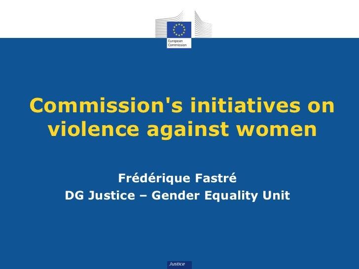 Commissions initiatives on violence against women          Frédérique Fastré   DG Justice – Gender Equality Unit