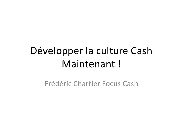Développer la culture Cash Maintenant !<br />Frédéric Chartier Focus Cash<br />