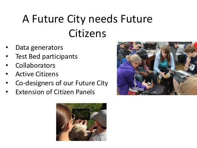 A Future City needs Future Citizens • • • • • •  Data generators Test Bed participants Collaborators Active Citizens Co-de...