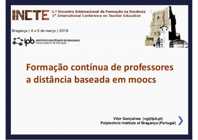 FCPadistânciabaseadaemmoocs 1.ºEncontroInternacionaldeFormaçãonaDocência(INCTE) Vitor Gonçalves (vg@ipb.pt) Po...
