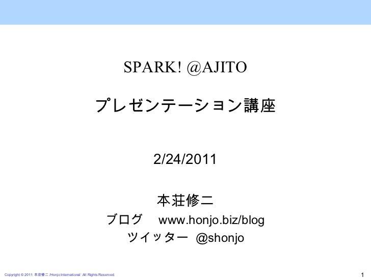 2/24/2011 本荘修二 ブログ  www.honjo.biz/blog ツイッター  @shonjo SPARK! @AJITO プレゼンテーション講座