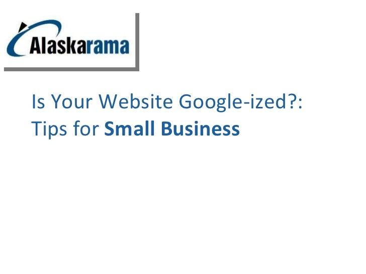 Is Your Website Google-ized?:  Tips for  Small Business