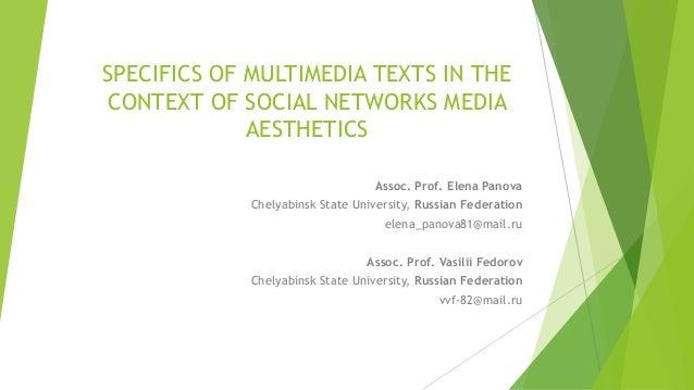 SPECIFICS OF MULTIMEDIA TEXTS IN THE CONTEXT OF SOCIAL NETWORKS MEDIA AESTHETICS Assoc. Prof. Elena Panova Chelyabinsk Sta...