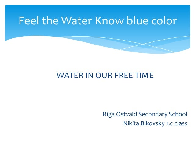 Feel the Water Know blue color  WATER IN OUR FREE TIME  Riga Ostvald Secondary School Nikita Bikovsky 1.c class