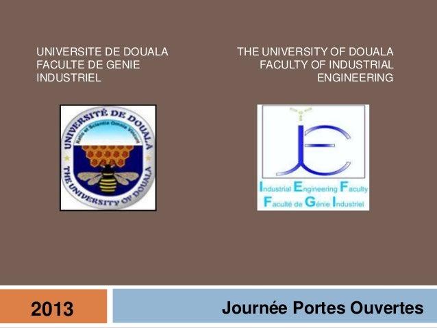 2013 Journée Portes Ouvertes UNIVERSITE DE DOUALA FACULTE DE GENIE INDUSTRIEL THE UNIVERSITY OF DOUALA FACULTY OF INDUSTRI...