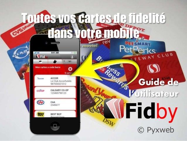 © Pyxweb Toutes vos cartes de fidelité dans votre mobile Guide de l'utilisateur Fidby