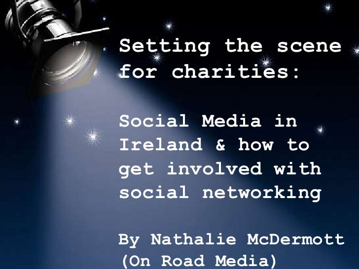 Setting the scene for charities:<br />Social Media in Ireland & how to get involved with social networking<br />By Nathali...