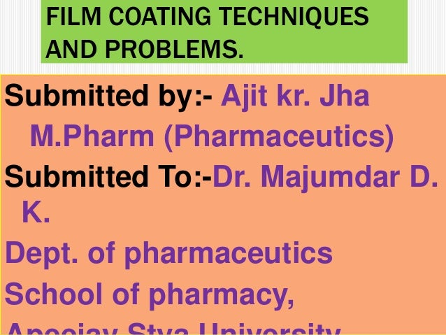 FILM COATING TECHNIQUES AND PROBLEMS. Submitted by:- Ajit kr. Jha M.Pharm (Pharmaceutics) Submitted To:-Dr. Majumdar D. K....