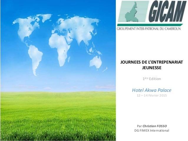 JOURNEES DE L'ENTREPENARIAT JEUNESSE 1ère Edition Hotel Akwa Palace 12 – 14 Février 2015 Par Christian FOSSO DG FIMEX Inte...