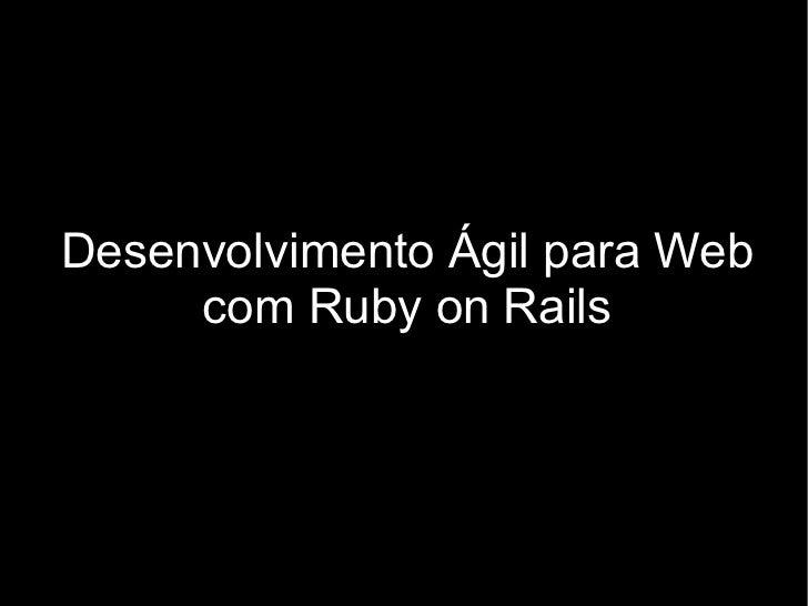 Desenvolvimento Ágil para Web      com Ruby on Rails