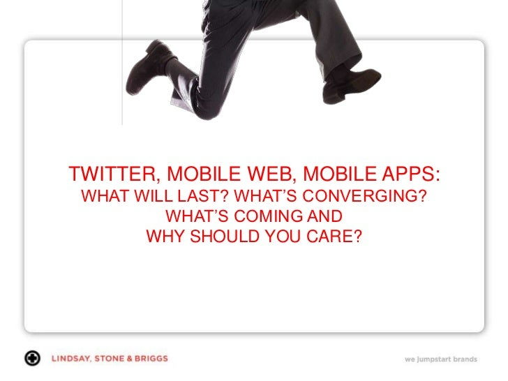 TWITTER, MOBILE WEB, MOBILE APPS: WHAT WILL LAST? WHAT'S CONVERGING? WHAT'S COMING AND WHY SHOULD YOU CARE?<br />