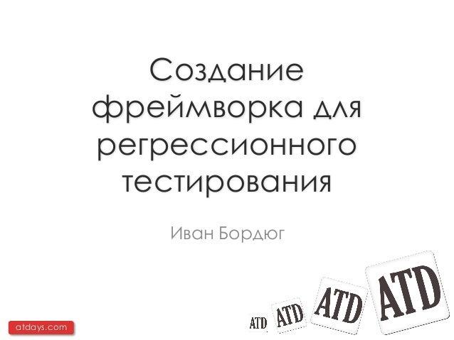 Создание             фреймворка для             регрессионного              тестирования                 Иван Бордюгatdays...
