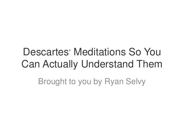 Descartes' Meditations So YouCan Actually Understand Them   Brought to you by Ryan Selvy