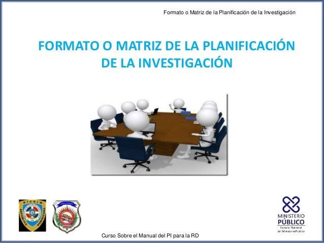 Formato o Matriz de la Planificación de la Investigación Curso Sobre el Manual del PI para la RD FORMATO O MATRIZ DE LA PL...