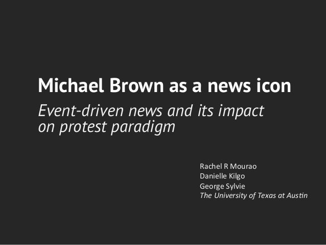 Michael Brown as a news icon Event-driven news and its impact on protest paradigm Rachel	   R	   Mourao	    Danielle	   Ki...
