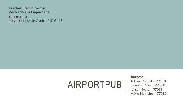 AIRPORTPUB Autors: Adilson Cabral - 77938 Emanuel Pires - 77994 Jailson Évora - 77936 Mário Monteiro - 77910 Teacher: Diog...