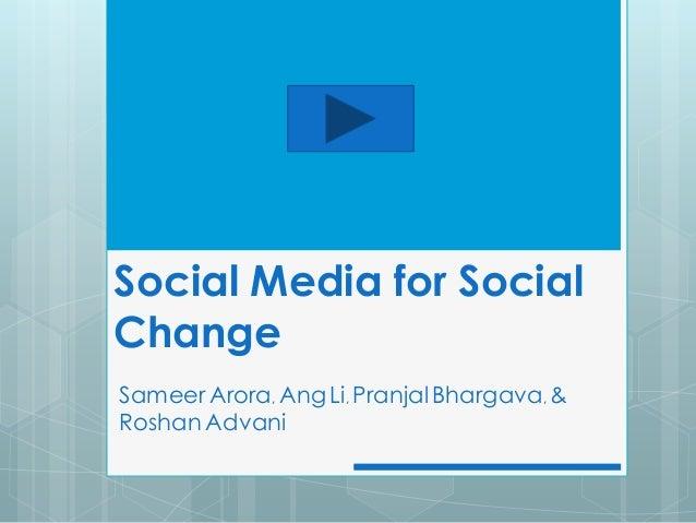 Social Media for SocialChangeSameer Arora, Ang Li, Pranjal Bhargava, &Roshan Advani