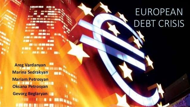 EUROPEAN DEBT CRISIS Areg Vardanyan Marina Sedrakyan Mariam Petrosyan Oksana Petrosyan Gevorg Beglaryan