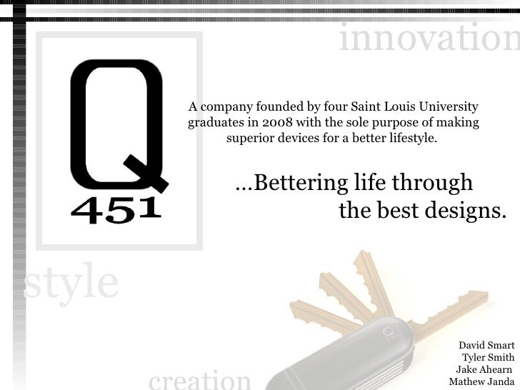 … Bettering life through the best designs. A company founded by four Saint Louis University graduates in 2008 with the sol...