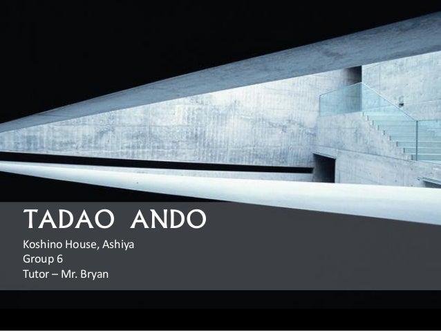 TADAO ANDO Koshino House, Ashiya Group 6 Tutor – Mr. Bryan