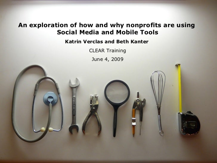 An exploration of how and why nonprofits are using  Social Media and Mobile Tools Katrin Verclas and Beth Kanter   CLEAR T...