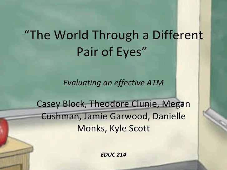 """"""" The World Through a Different Pair of Eyes""""  Evaluating an effective ATM Casey Block, Theodore Clunie, Megan Cushman, Ja..."""