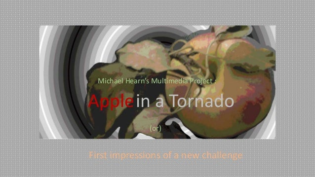 Michael Hearn's Multimedia Project :  Applein a Tornado (or)  First impressions of a new challenge